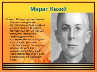Марат Казей 11 мая 1943 года при выполнении задания командования партизанског