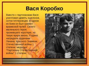 Вася Коробко Вместе с партизанами Вася уничтожил девять эшелонов, сотни гитле
