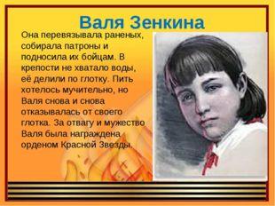 Валя Зенкина Она перевязывала раненых, собирала патроны и подносила их бойцам