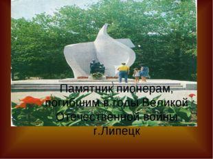 Памятник пионерам, погибшим в годы Великой Отечественной войны г.Липецк