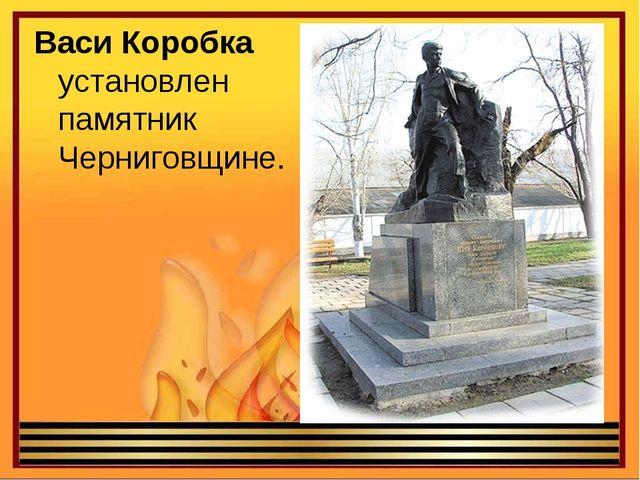 ВасиКоробка установлен памятник Черниговщине.