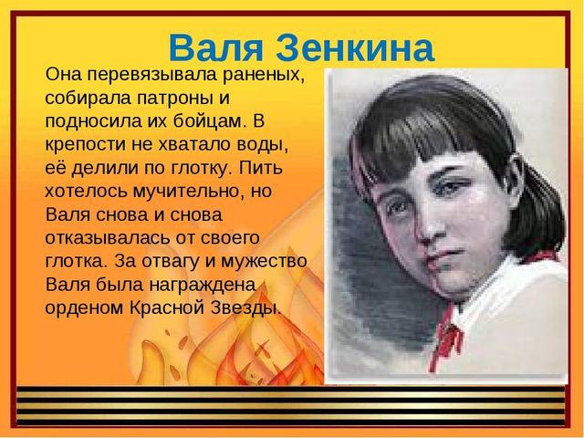 Валя Зенкина Она перевязывала раненых, собирала патроны и подносила их бойцам...