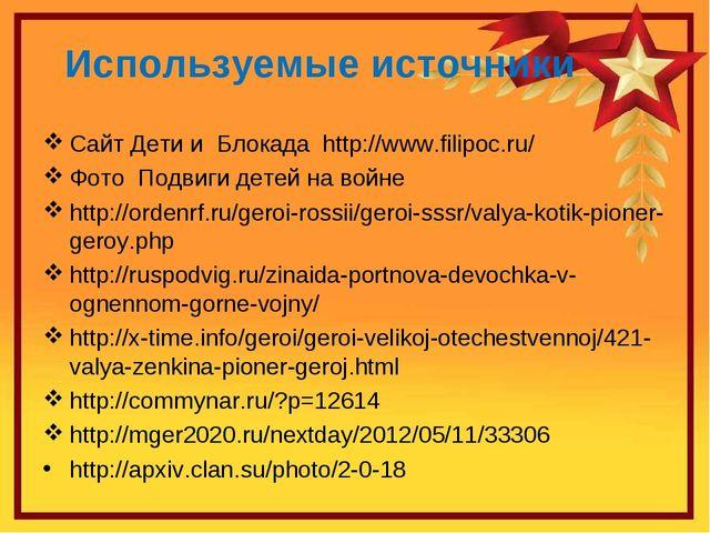 Используемые источники Сайт Дети и Блокада http://www.filipoc.ru/ Фото Подвиг...