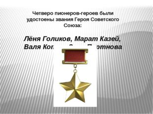 Четверо пионеров-героев были удостоены звания Героя Советского Союза: Лёня Го