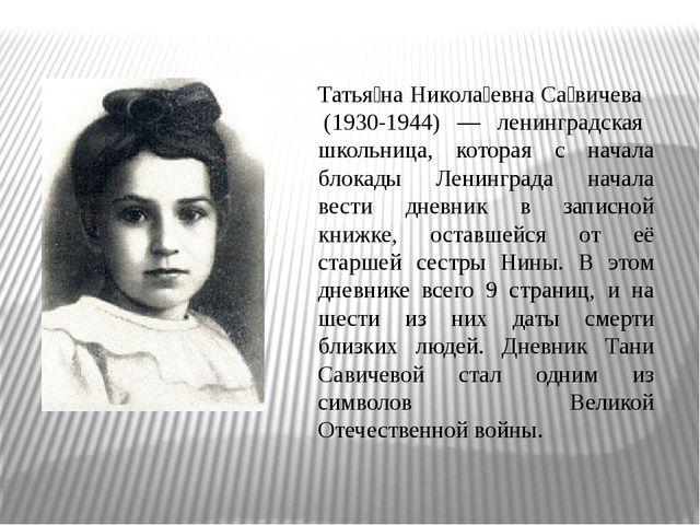 Татья́на Никола́евна Са́вичева (1930-1944) — ленинградская школьница, которая...