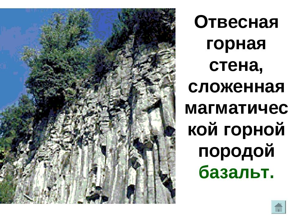 Отвесная горная стена, сложенная магматической горной породой базальт.