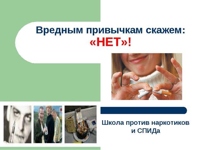 Вредным привычкам скажем: «НЕТ»! Школа против наркотиков и СПИДа