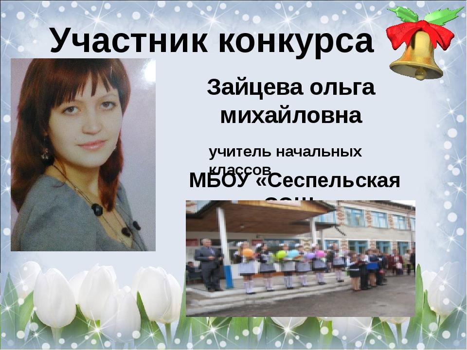 Участник конкурса Зайцева ольга михайловна учитель начальных классов МБОУ «Се...