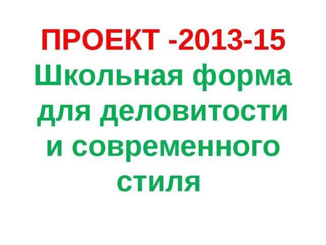 ПРОЕКТ -2013-15 Школьная форма для деловитости и современного стиля