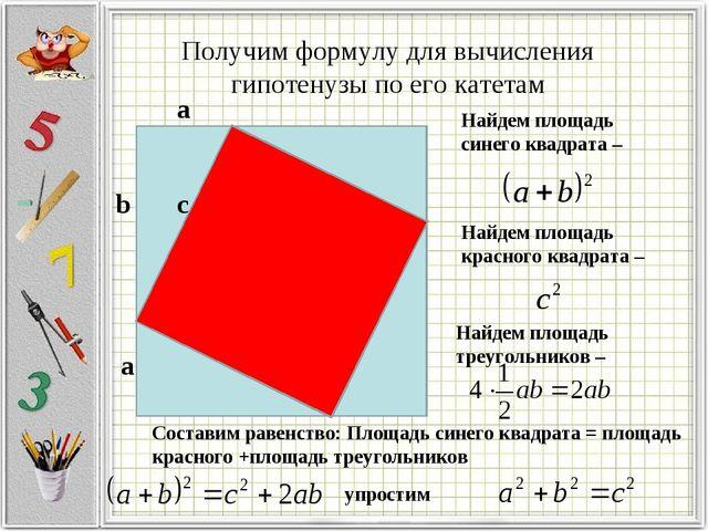 Получим формулу для вычисления гипотенузы по его катетам b а c а Найдем площа...