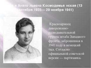 Зо́я Анато́льевна Космодемья́нская (13 сентября 1923— 29 ноября 1941) Красноа