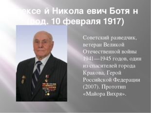 Алексе́й Никола́евич Ботя́н (род. 10 февраля 1917) Советский разведчик, ветер