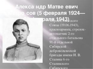 Алекса́ндр Матве́евич Матро́сов (5 февраля 1924— 27 февраля 1943) Герой Совет