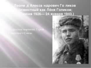 Леони́д Алекса́ндрович Го́ликов (известный как Лёня Голиков; 17 июня 1926— 24