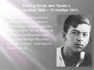 Вило́р Петро́вич Чекма́к (20 декабря 1925— 10 ноября 1941) Юный боец партизан
