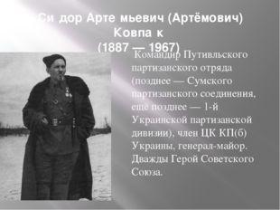 Си́дор Арте́мьевич (Артёмович) Ковпа́к (1887 — 1967) Командир Путивльского па