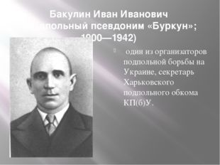 Бакулин Иван Иванович (подпольный псевдоним «Буркун»; 1900—1942) один из орга