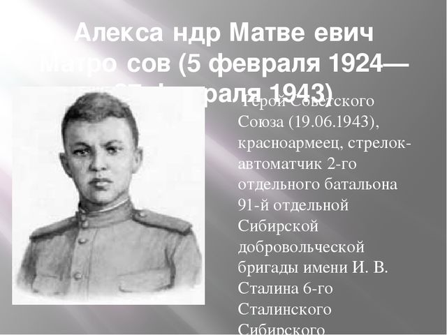 Алекса́ндр Матве́евич Матро́сов (5 февраля 1924— 27 февраля 1943) Герой Совет...