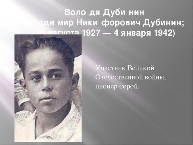Воло́дя Дуби́нин (Влади́мир Ники́форович Дубинин; 29 августа 1927 — 4 января...