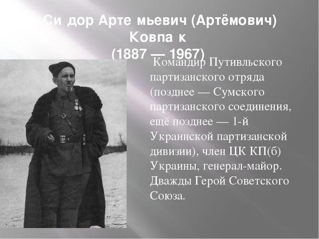 Си́дор Арте́мьевич (Артёмович) Ковпа́к (1887 — 1967) Командир Путивльского па...