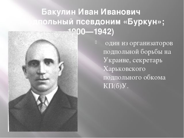 Бакулин Иван Иванович (подпольный псевдоним «Буркун»; 1900—1942) один из орга...