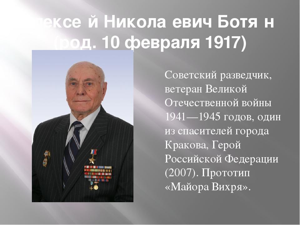 Алексе́й Никола́евич Ботя́н (род. 10 февраля 1917) Советский разведчик, ветер...