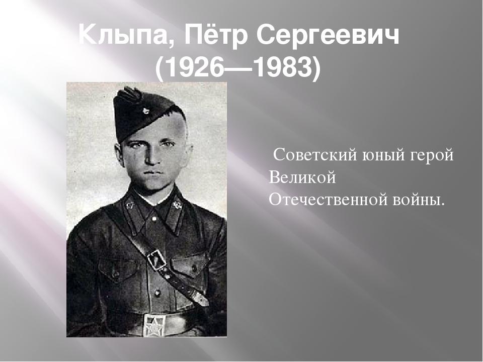 Клыпа, Пётр Сергеевич (1926—1983) Советский юный герой Великой Отечественной...