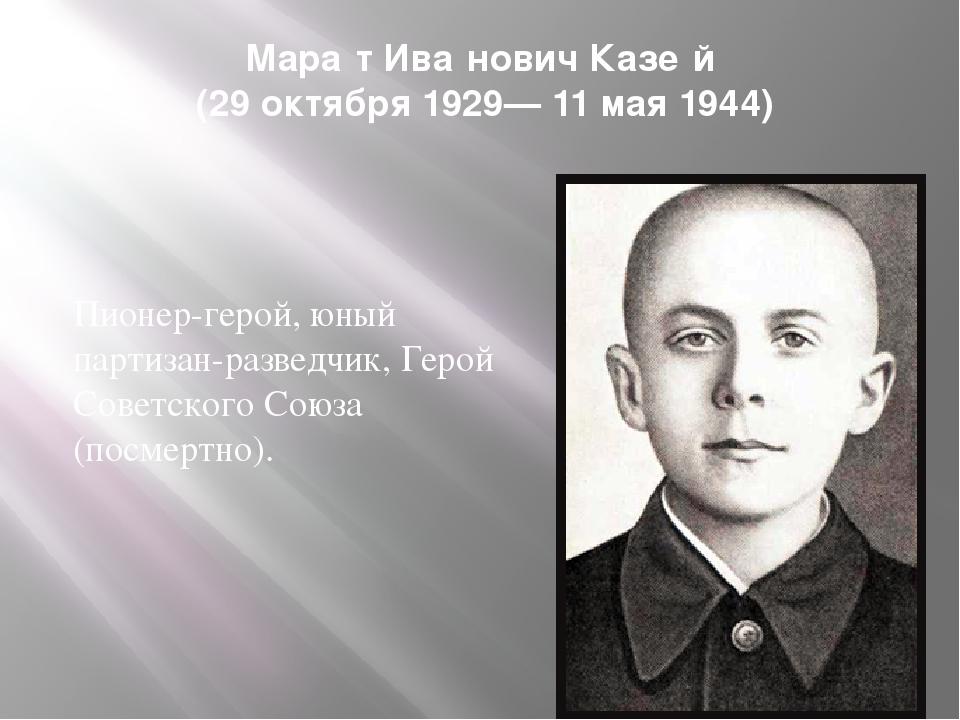 Мара́т Ива́нович Казе́й (29 октября 1929— 11 мая 1944) Пионер-герой, юный пар...