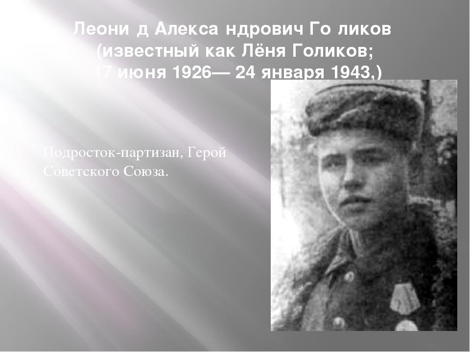 Леони́д Алекса́ндрович Го́ликов (известный как Лёня Голиков; 17 июня 1926— 24...