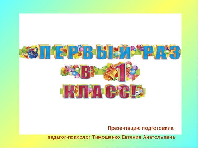 Презентацию подготовила педагог-психолог Тимошенко Евгения Анатольевна