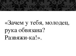 «Зачем у тебя, молодец, рука обвязана? Развяжи-ка!».