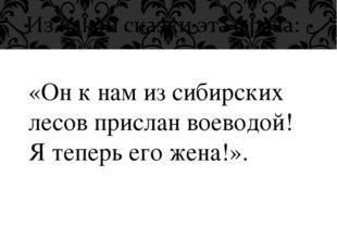 «Он к нам из сибирских лесов прислан воеводой! Я теперь его жена!».