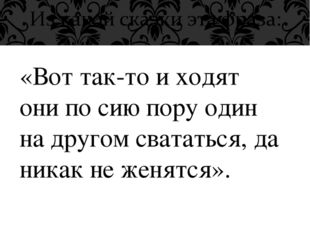«Вот так-то и ходят они по сию пору один на другом свататься, да никак не жен