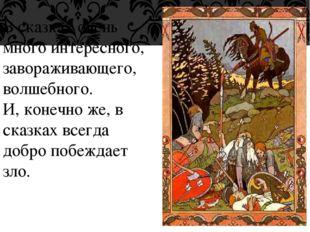 В сказках очень много интересного, завораживающего, волшебного. И, конечно же