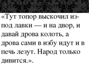 «Тут топор выскочил из-под лавки — и на двор, и давай дрова колоть, а дрова с