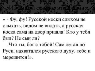 « - Фу, фу! Русской коски слыхом не слыхать, видом не видать, а русская коска