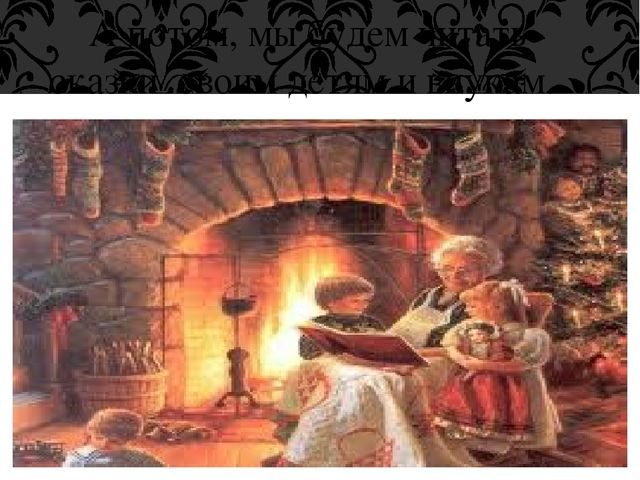 А потом, мы будем читать сказки своим детям и внукам.