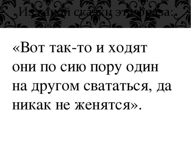 «Вот так-то и ходят они по сию пору один на другом свататься, да никак не жен...