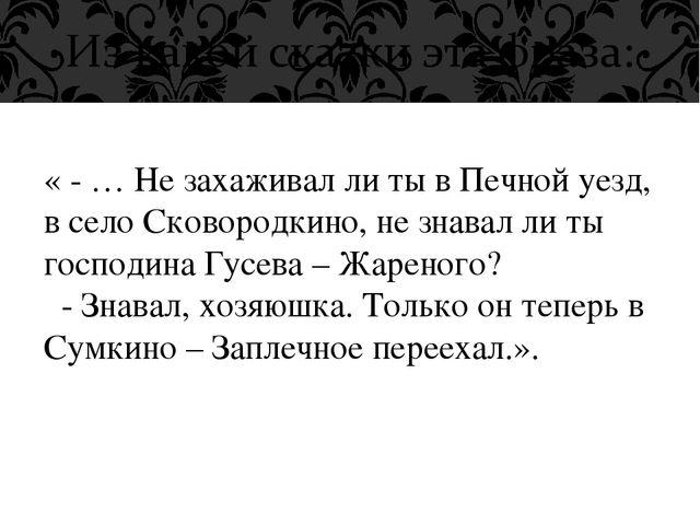 « - … Не захаживал ли ты в Печной уезд, в село Сковородкино, не знавал ли ты...