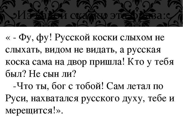 « - Фу, фу! Русской коски слыхом не слыхать, видом не видать, а русская коска...