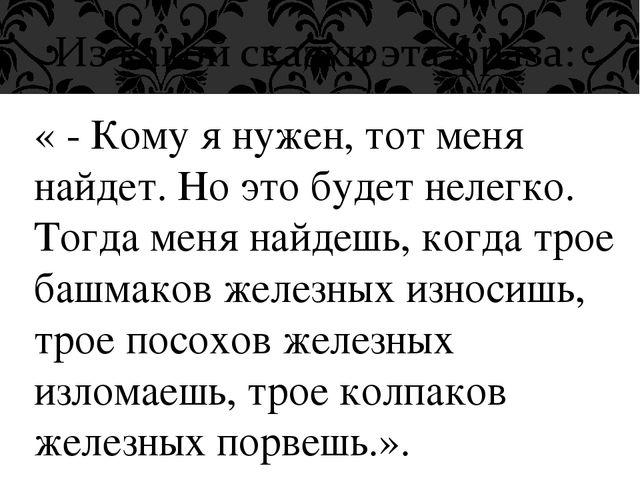 « - Кому я нужен, тот меня найдет. Но это будет нелегко. Тогда меня найдешь,...