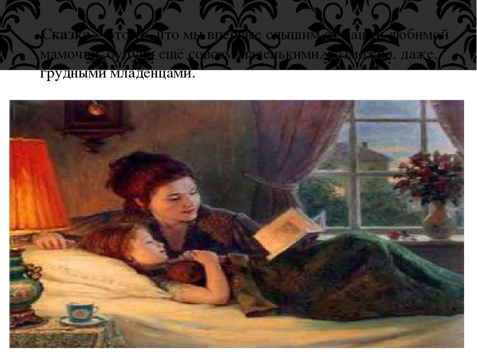 Сказка – это то, что мы впервые слышим от нашей любимой мамочки, будучи ещё с...