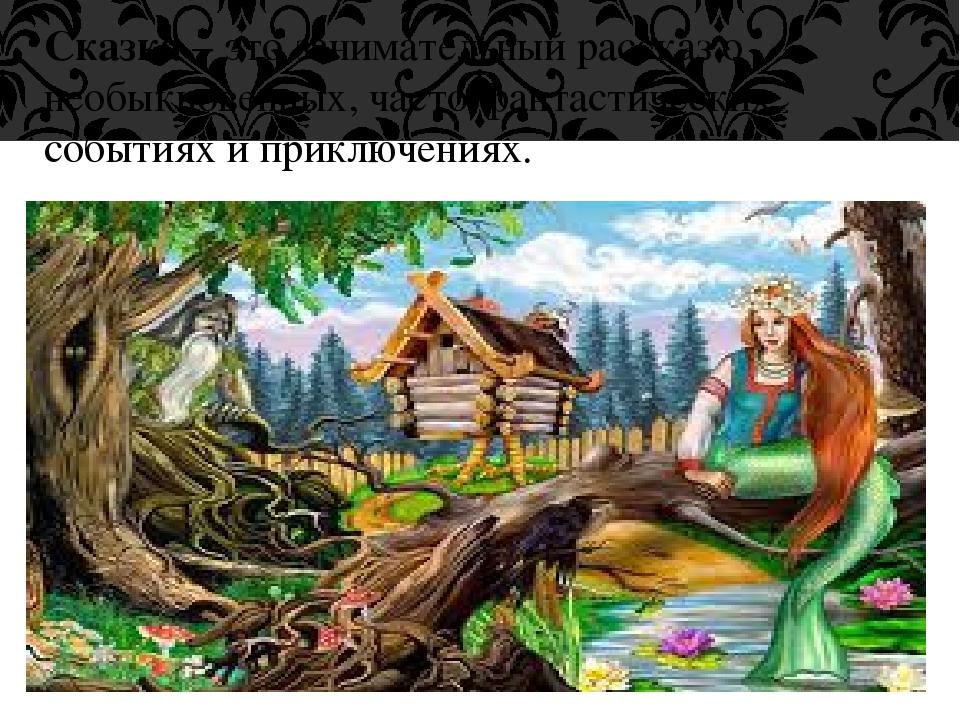 Сказка – это занимательный рассказ о необыкновенных, часто фантастических соб...