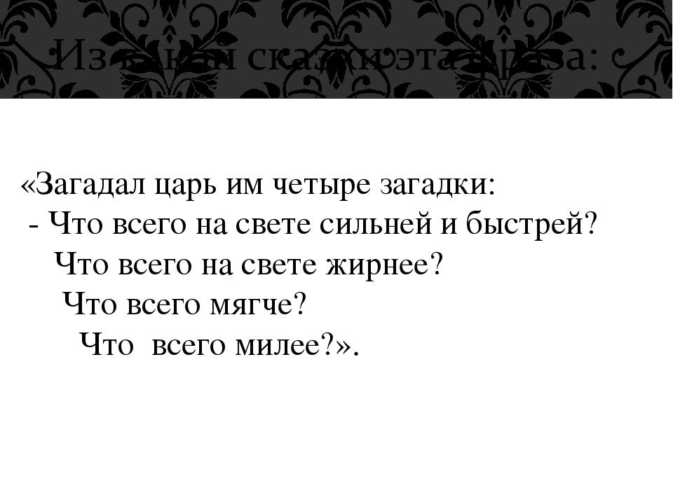 «Загадал царь им четыре загадки: - Что всего на свете сильней и быстрей? Что...