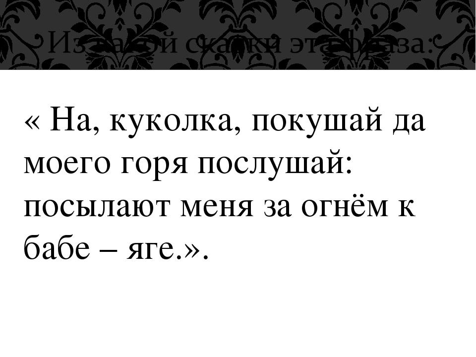 « На, куколка, покушай да моего горя послушай: посылают меня за огнём к бабе...