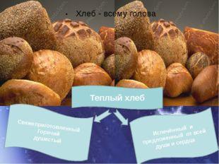 . Теплый хлеб Хлеб - всему голова Испечённый и предложенный от всей души и се