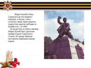 Марат погиб в бою. Сражался до последнего патрона, а когда у него остала