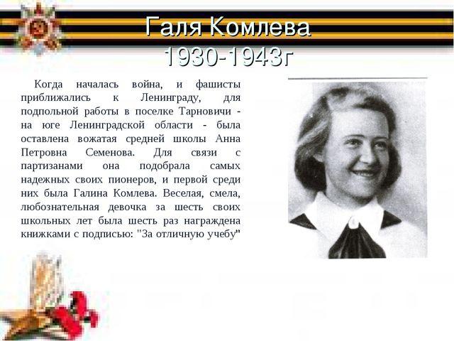 Галя Комлева 1930-1943г Когда началась война, и фашисты приближались к Ленинг...