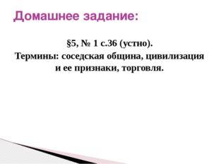 §5, № 1 с.36 (устно). Термины: соседская община, цивилизация и ее признаки, т