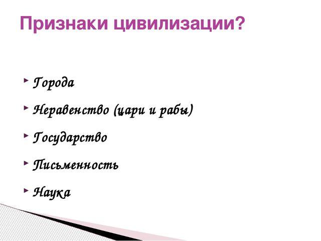 Города Неравенство (цари и рабы) Государство Письменность Наука Признаки циви...